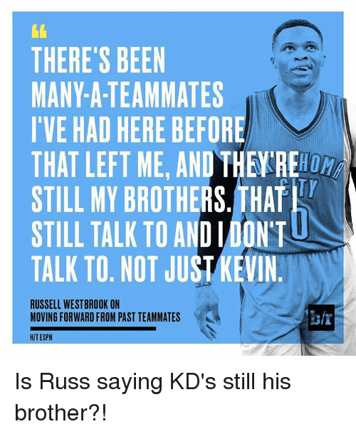 Russel Westbrook: THERE'S BEEN  MANY-A-TEAMMATES  I'VE HAD HERE BEFORE  THAT LEFT ME, AND THE RE  STILL MY BROTHERS. THAT  STILL TALK TO AND IDONT  TALK TO. NOT JUST KEVIN  RUSSELL WESTBROOK ON  MOVING FORWARD FROM PAST TEAMMATES  HIT ESPN Is Russ saying KD's still his brother?!