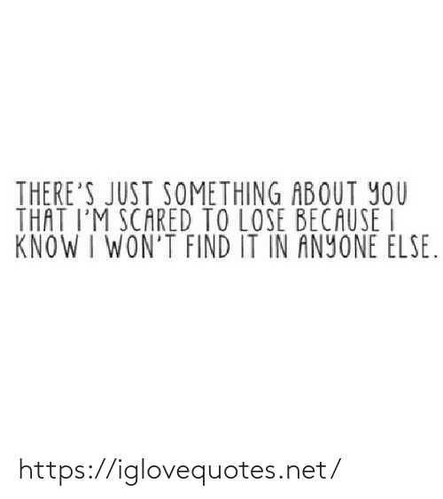 Net, You, and Lose: THERE'S JUST SOMETHING ABOUT YOU  THAT I'M SCARED TO LOSE BECAUSE I  KNOW I WON'T FIND IT IN ANYONE ELSE. https://iglovequotes.net/