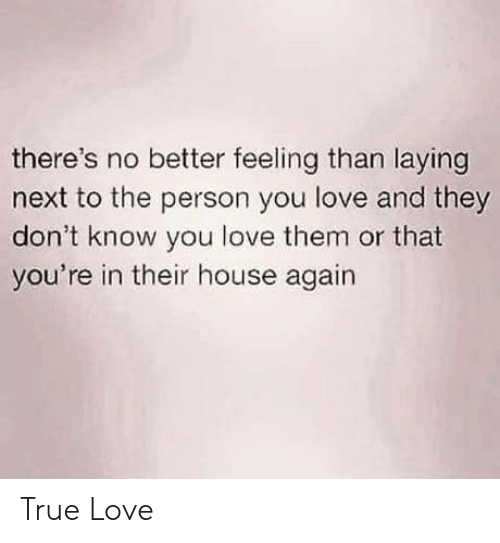 Love, True, and House: there's no better feeling than laying  next to the person you love and they  don't know you love them or that  you're in their house again True Love