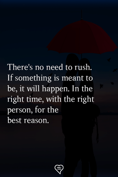 Memes, Best, and Rush: There's no need to rush.  If something is meant to  be, it will happen. In the  right time, with the right  person, for the  best reason.