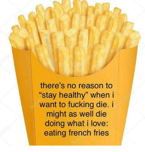 """french fries: there's no reason to  stay healthy"""" when i  want to fucking die. i  might as well die  doing what i love:  eating french fries"""