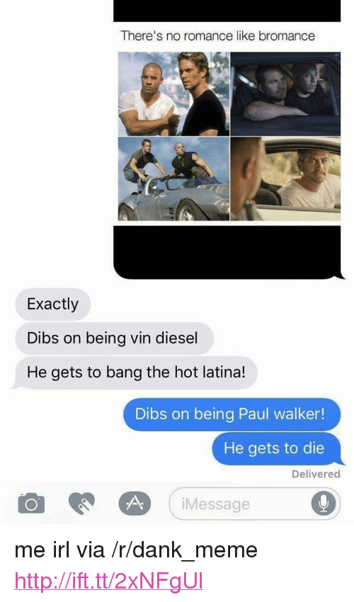 """Dank, Meme, and Paul Walker: There's no romance like bromance  Exactly  Dibs on being vin diesel  He gets to bang the hot latina!  Dibs on being Paul walker!  He gets to die  Delivered  Message <p>me irl via /r/dank_meme <a href=""""http://ift.tt/2xNFgUl"""">http://ift.tt/2xNFgUl</a></p>"""