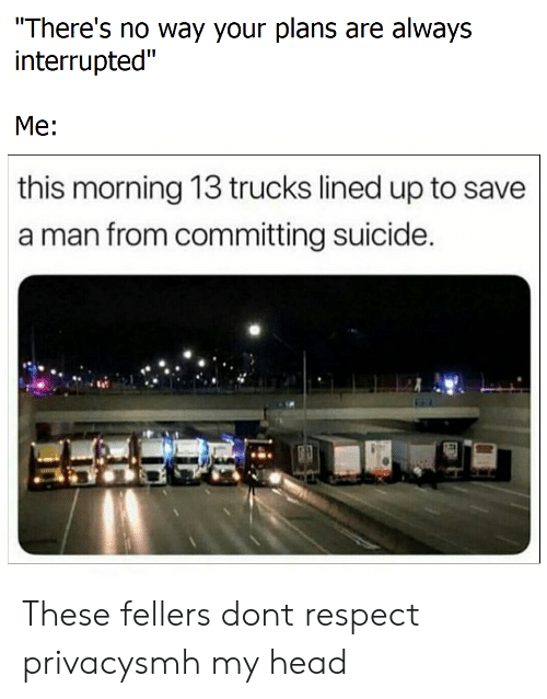 """Head, Respect, and Smh: There's no way your plans are always  interrupted""""  Me:  this morning 13 trucks lined up to save  a man from committing suicide These fellers dont respect privacysmh my head"""