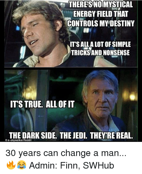 nonsensical: THERES NOMYSTICAL  ENERGY FIELD THAT  CONTROLS MYDESTINY  IT'S ALL A LOT OF SIMPLE  TRICKS AND NONSENSE  ITS TRUE. ALL OFIT  THE DARK SIDE. THE JEDI. THEY RE REAL.  C e-skywalker Reddit 30 years can change a man...🔥😂 Admin: Finn, SWHub