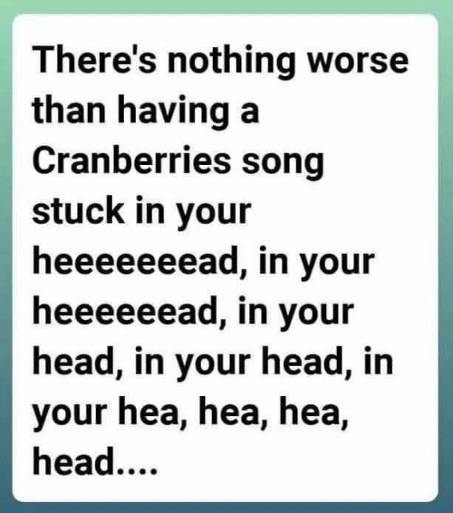 Dank, Head, and 🤖: There's nothing worse  than having a  Cranberries song  stuck in your  heeeeeeead, in your  heeeeeead, in your  head, in your head, in  your hea, hea, hea,  head....