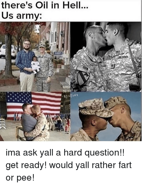 Army, Dank Memes, and Hell: there's Oil in Hell...  Us army: ima ask yall a hard question!! get ready! would yall rather fart or pee!