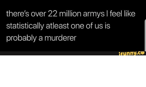 One, Ifunny, and Like: there's over 22 million armys I feel like  statistically atleast one of us is  probably a murderen  ifunny.co