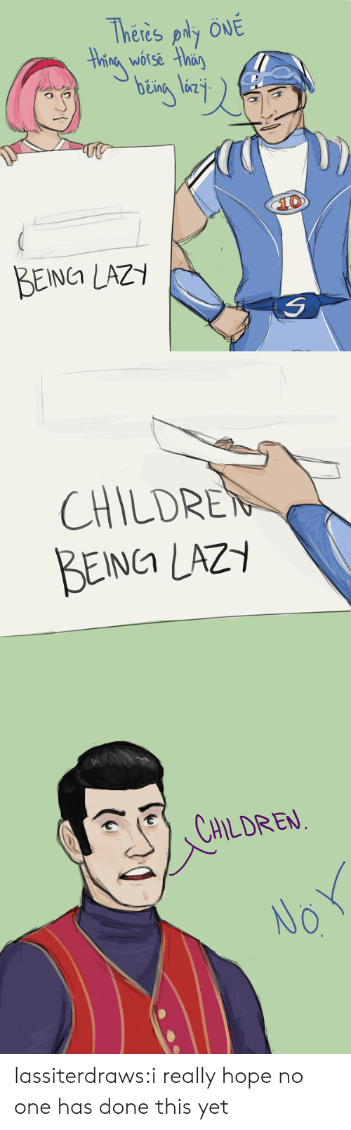 Children, Lazy, and Tumblr: Theres ply ÖNE  Hhing worse than  10  BEINCA LAZY   CHILDREN  BEING LAZY   CHILDREN  NO lassiterdraws:i really hope no one has done this yet