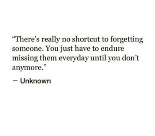 """Unknown, Them, and You: There's really no shortcut to forgetting  someone. You just have to endure  missing them everyday until you don't  anymore.""""  - Unknown"""