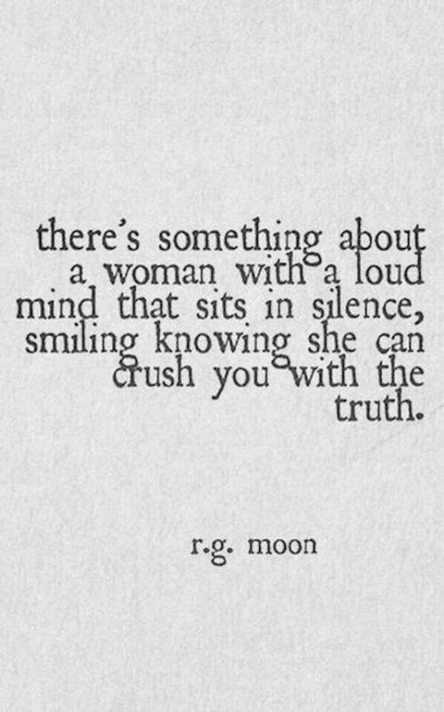 Sits: there's something abou  a woman with a lou  mind that sits in silence,  smiling knowing she can  crush you Wi  truth.  r.g. moon