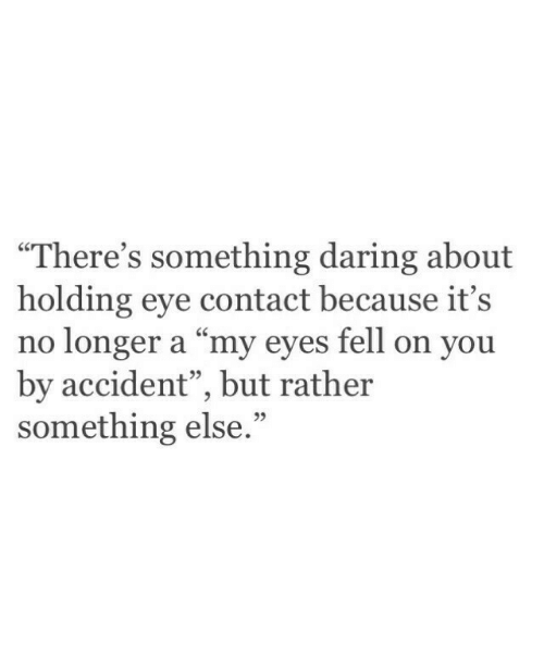 """Daring: """"There's something daring about  holding eye contact because it's  no longer a """"my eyes fell on you  by accident"""", but rather  something else  95  95"""