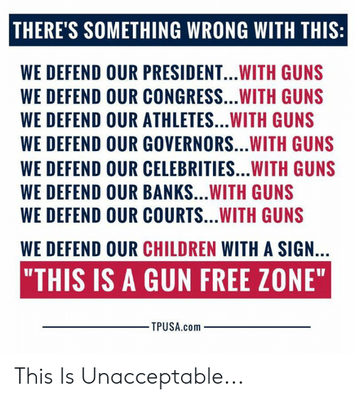 "Children, Guns, and Memes: THERE'S SOMETHING WRONG WITH THIS:  WE DEFEND OUR PRESIDENT...WITH GUNS  WE DEFEND OUR CONGRESS...WITH GUNS  WE DEFEND OUR ATHLETES...WITH GUNS  WE DEFEND OUR GOVERNORS...WITH GUNS  WE DEFEND OUR CELEBRITIES...WITH GUNS  WE DEFEND OUR BANKS...WITH GUNS  WE DEFEND OUR COURTS...WITH GUNS  WE DEFEND OUR CHILDREN WITH A SIGN.  ""THIS IS A GUN FREE ZONE""  TPUSA.com This Is Unacceptable..."