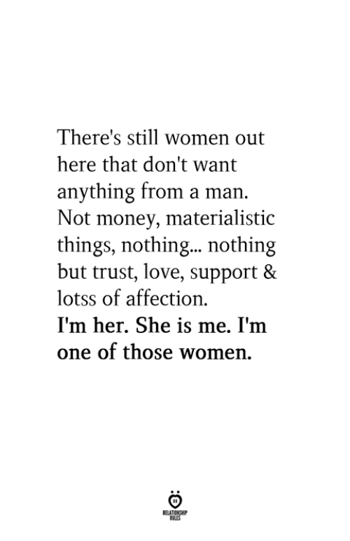Love, Money, and Women: There's still women out  here that don't want  anything from a man.  Not money, materialistic  things, nothing... nothing  but trust, love, support &  lotss of affection  I'm her. She is me. I'm  one of those women