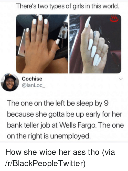 Ass, Blackpeopletwitter, and Girls: There's two types of girls in this world  Cochise  @lanLoc  The one on the left be sleep by 9  because she gotta be up early for her  bank teller job at Wells Fargo. The one  on the right is unemployed <p>How she wipe her ass tho (via /r/BlackPeopleTwitter)</p>