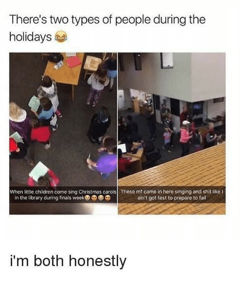 Children, Christmas, and Fail: There's two types of people during the  holidays  When little children come sing Christmas carols These mf came in here singing and shit like l  in the library during finals week  ain't got test to prepare to fail  i'm both honestly
