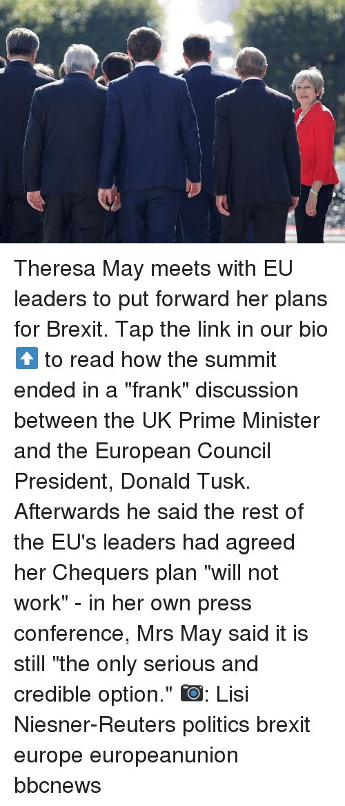 "Memes, Politics, and Work: Theresa May meets with EU leaders to put forward her plans for Brexit. Tap the link in our bio ⬆️ to read how the summit ended in a ""frank"" discussion between the UK Prime Minister and the European Council President, Donald Tusk. Afterwards he said the rest of the EU's leaders had agreed her Chequers plan ""will not work"" - in her own press conference, Mrs May said it is still ""the only serious and credible option."" 📷: Lisi Niesner-Reuters politics brexit europe europeanunion bbcnews"