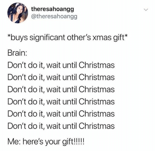 Christmas, Brain, and Humans of Tumblr: theresahoangg  @theresahoangg  *buys significant other's xmas gift*  Brain:  Don't do it, wait until Christmas  Don't do it, wait until Christmas  Don't do it, wait until Christmas  Don't do it, wait until Christmas  Don't do it, wait until Christmas  Don't do it, wait until Christmas  Me: here's your gift!!!