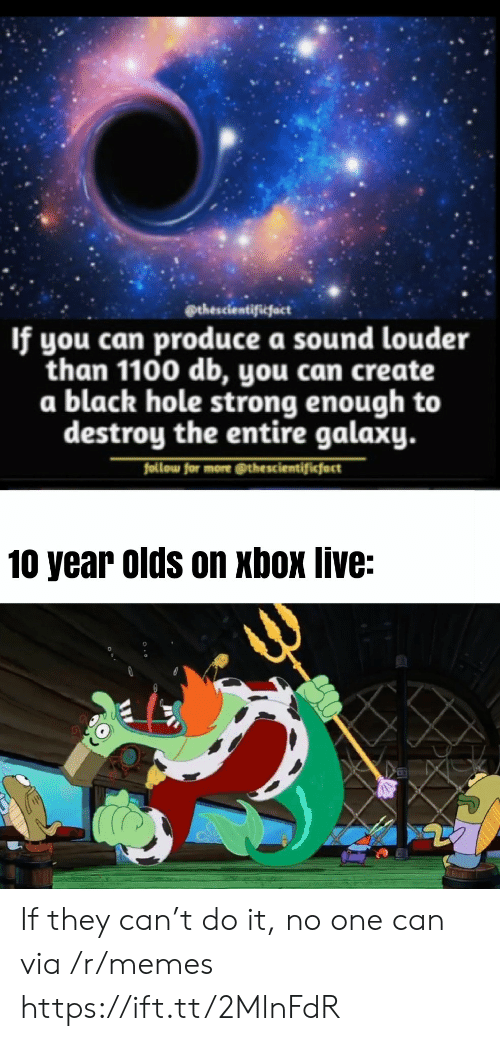 xbox live: @thescientificfact  If you can produce a sound louder  than 1100 db, you can create  a black hole strong enough to  destroy the entire galaxy.  follow for more @thescientificfact  10 year olds on xbox live: If they can't do it, no one can via /r/memes https://ift.tt/2MlnFdR