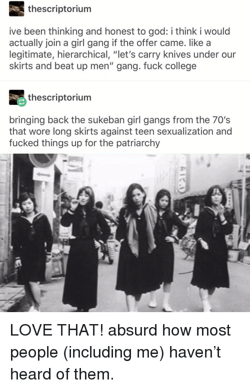 """Sexualization: thescriptorium  ive been thinking and honest to god: i think i would  actually join a girl gang if the offer came. like a  legitimate, hierarchical, """"let's carry knives under our  skirts and beat up men"""" gang. fuck college  thescriptorium  bringing back the sukeban girl gangs from the 70's  that wore long skirts against teen sexualization and  fucked things up for the patriarchy LOVE THAT! absurd how most people (including me) haven't heard of them."""