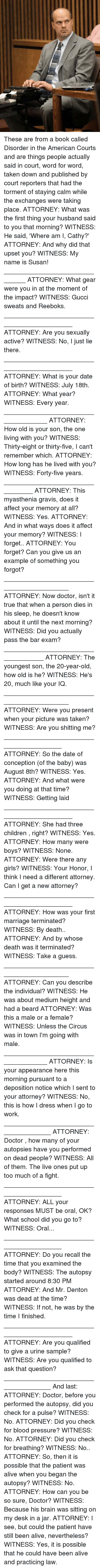 Urin: These are from a book called Disorder in the American Courts and are things people actually said in court, word for word, taken down and published by court reporters that had the torment of staying calm while the exchanges were taking place.  ATTORNEY: What was the first thing your husband said to you that morning? WITNESS: He said, 'Where am I, Cathy?' ATTORNEY: And why did that upset you? WITNESS: My name is Susan! _______________________________ ATTORNEY: What gear were you in at the moment of the impact? WITNESS: Gucci sweats and Reeboks. ____________________________________________ ATTORNEY: Are you sexually active? WITNESS: No, I just lie there. ____________________________________________ ATTORNEY: What is your date of birth? WITNESS: July 18th. ATTORNEY: What year? WITNESS: Every year. _____________________________________ ATTORNEY: How old is your son, the one living with you? WITNESS: Thirty-eight or thirty-five, I can't remember which. ATTORNEY: How long has he lived with you? WITNESS: Forty-five years. _________________________________ ATTORNEY: This myasthenia gravis, does it affect your memory at all? WITNESS: Yes. ATTORNEY: And in what ways does it affect your memory? WITNESS: I forget.. ATTORNEY: You forget? Can you give us an example of something you forgot? ___________________________________________ ATTORNEY: Now doctor, isn't it true that when a person dies in his sleep, he doesn't know about it until the next morning? WITNESS: Did you actually pass the bar exam? ____________________________________  ATTORNEY: The youngest son, the 20-year-old, how old is he? WITNESS: He's 20, much like your IQ. ___________________________________________ ATTORNEY: Were you present when your picture was taken? WITNESS: Are you shitting me? _________________________________________ ATTORNEY: So the date of conception (of the baby) was August 8th? WITNESS: Yes. ATTORNEY: And what were you doing at that time? WITNESS: Getting laid ____________________________________________  ATTORNEY: She had three children , right? WITNESS: Yes. ATTORNEY: How many were boys? WITNESS: None. ATTORNEY: Were there any girls? WITNESS: Your Honor, I think I need a different attorney. Can I get a new attorney? ____________________________________________ ATTORNEY: How was your first marriage terminated? WITNESS: By death.. ATTORNEY: And by whose death was it terminated? WITNESS: Take a guess. ___________________________________________  ATTORNEY: Can you describe the individual? WITNESS: He was about medium height and had a beard ATTORNEY: Was this a male or a female? WITNESS: Unless the Circus was in town I'm going with male. _____________________________________ ATTORNEY: Is your appearance here this morning pursuant to a deposition notice which I sent to your attorney? WITNESS: No, this is how I dress when I go to work. ______________________________________ ATTORNEY: Doctor , how many of your autopsies have you performed on dead people? WITNESS: All of them. The live ones put up too much of a fight. _________________________________________ ATTORNEY: ALL your responses MUST be oral, OK? What school did you go to? WITNESS: Oral... _________________________________________ ATTORNEY: Do you recall the time that you examined the body? WITNESS: The autopsy started around 8:30 PM ATTORNEY: And Mr. Denton was dead at the time? WITNESS: If not, he was by the time I finished. ____________________________________________ ATTORNEY: Are you qualified to give a urine sample? WITNESS: Are you qualified to ask that question?  ______________________________________ And last:  ATTORNEY: Doctor, before you performed the autopsy, did you check for a pulse? WITNESS: No. ATTORNEY: Did you check for blood pressure? WITNESS: No. ATTORNEY: Did you check for breathing? WITNESS: No.. ATTORNEY: So, then it is possible that the patient was alive when you began the autopsy? WITNESS: No. ATTORNEY: How can you be so sure, Doctor? WITNESS: Because his brain was sitting on my desk in a jar. ATTORNEY: I see, but could the patient have still been alive, nevertheless? WITNESS: Yes, it is possible that he could have been alive and practicing law.