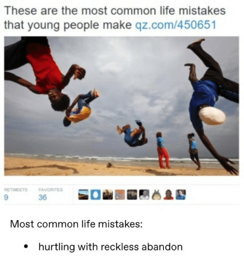 The Most: These are the most common life mistakes  that young people make qz.com/450651  RETWEETS  FAVORITES  9.  36  Most common life mistakes:  • hurtling with reckless abandon