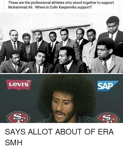 Ali, Memes, and Muhammad Ali: These are the professional athletes who stood together to support  Muhammad Ali. Where is Colin Kaeperniks support?  Levi's  SAP SAYS ALLOT ABOUT OF ERA SMH