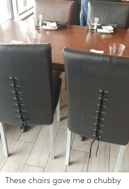 Gave: These chairs gave me a chubby