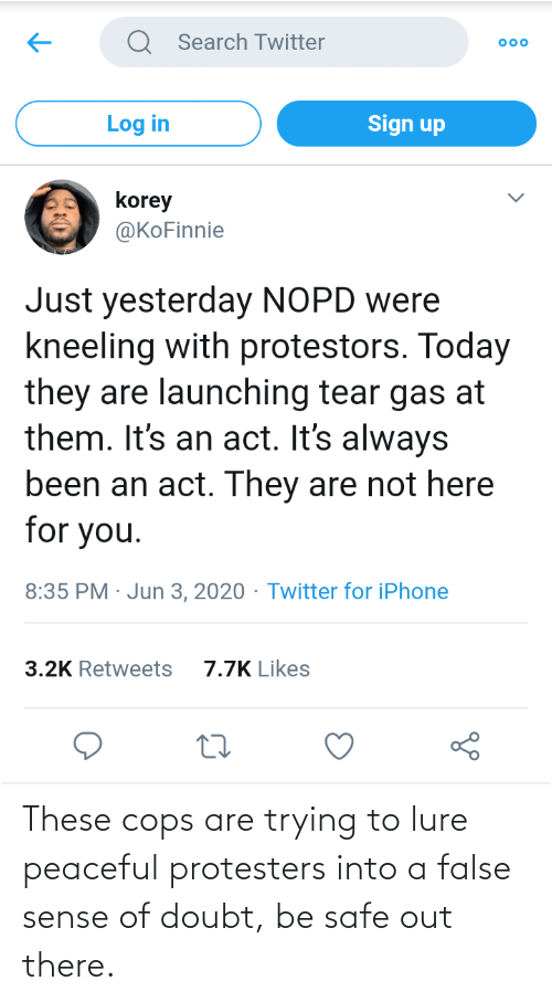 safe: These cops are trying to lure peaceful protesters into a false sense of doubt, be safe out there.