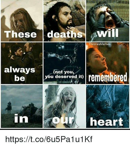 you deserved it: These deaths ^will  ThronesMemes  (not you,  you deserved it)  be  in  our heart https://t.co/6u5Pa1u1Kf