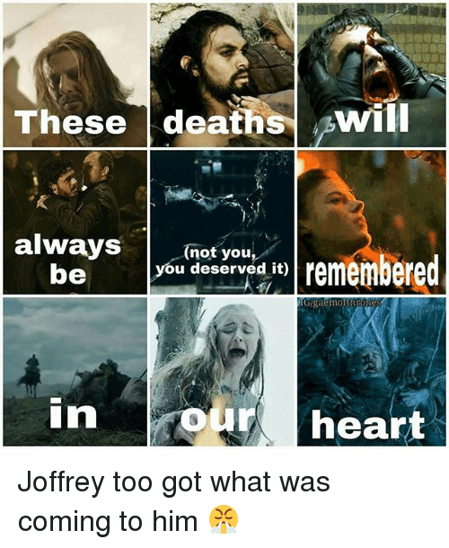 you deserved it: These deathsWIL  aay  always  be  Boyrwa to remembered  (not you,  you deserved it)  Gigaemotthrone  our heart Joffrey too got what was coming to him 😤