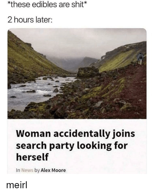 News, Party, and Shit: *these edibles are shit  2 hours later:  Woman accidentally joins  search party looking for  herself  In News by Alex Moore meirl