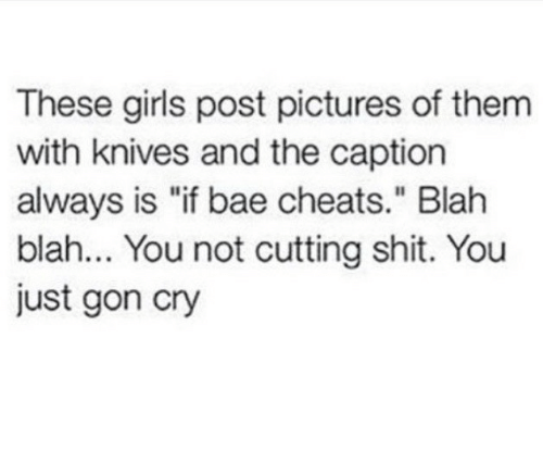 "Bae, Girls, and Shit: These girls post pictures of them  with knives and the caption  always is ""if bae cheats."" Blah  blah... You not cutting shit. You  just gon cry"