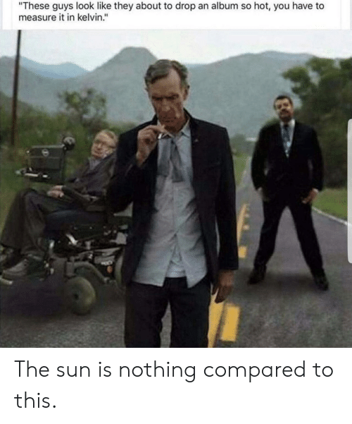 "Sun, The Sun, and Kelvin: ""These guys look like they about to drop an album so hot, you have to  measure it in kelvin."" The sun is nothing compared to this."