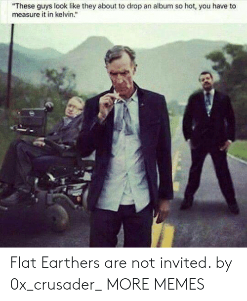 "Dank, Memes, and Target: ""These guys look like they about to drop an album so hot, you have to  measure it in kelvin."" Flat Earthers are not invited. by 0x_crusader_ MORE MEMES"