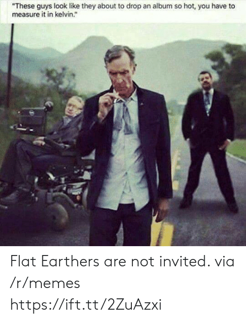 "Memes, Via, and Kelvin: ""These guys look like they about to drop an album so hot, you have to  measure it in kelvin."" Flat Earthers are not invited. via /r/memes https://ift.tt/2ZuAzxi"