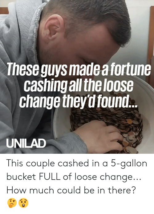 Dank, Change, and 🤖: These guys made a fortune  cashingall theloose  change they d found  UNILAD This couple cashed in a 5-gallon bucket FULL of loose change... How much could be in there? 🤔😲