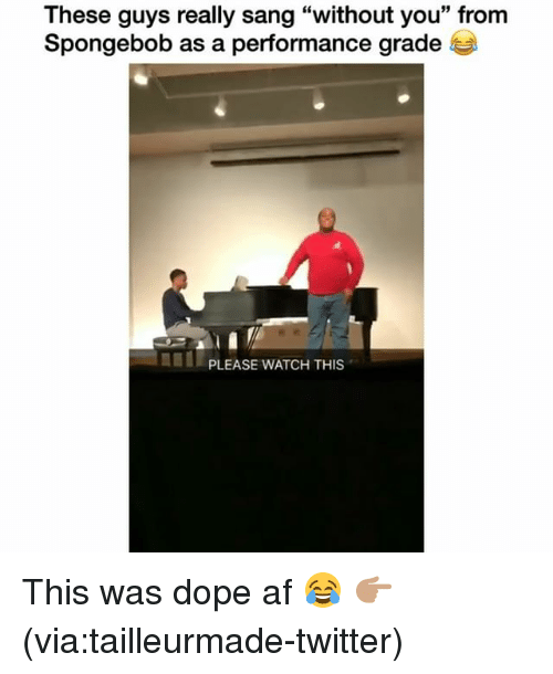 """Af, Dope, and Funny: These guys really sang """"without you"""" from  Spongebob as a performance grade  PLEASE WATCH THIS This was dope af 😂 👉🏽(via:tailleurmade-twitter)"""