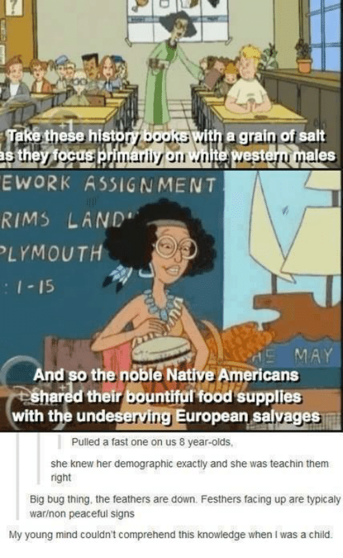 Food, Funny, and Native American: these histogiba5RS with a grain ofsalt  eS  E WORK ASSIGNMENT  RIMS LAND  LYMOUT  15  nd so the noble Native Americans  shared their bountiful food supplies  with the undeserving European savages  Pulled a fast one on us 8 year-olds,  she knew her demographic exactly and she was teachin them  right  Big bug thing, the feathers are down. Festhers facing up are typicaly  warinon peaceful signs  My young mind couldn't comprehend this knowledge when I was a child.