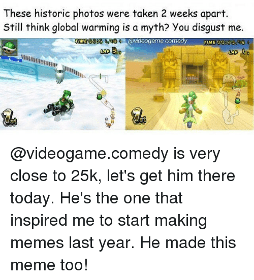 you disgust me: These historic photos were taken 2 weeks apart.  Still think global warming is a myth? You disgust me.  0318 1,0  VME G0220.83  TIME  0 avideogame.comedy  IME  WRUA  0  魚 @videogame.comedy is very close to 25k, let's get him there today. He's the one that inspired me to start making memes last year. He made this meme too!