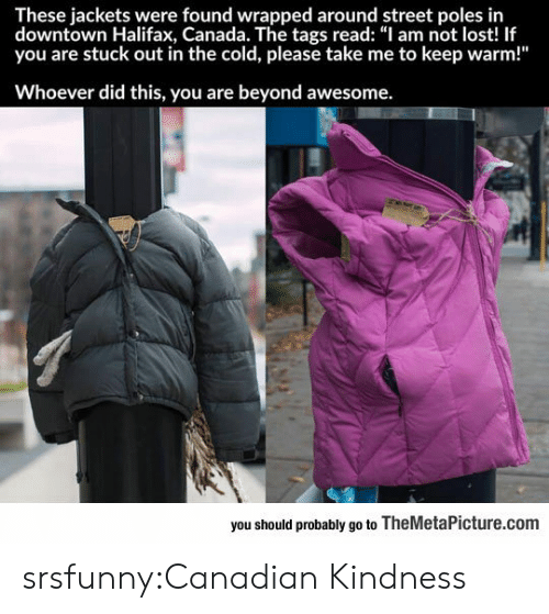 "Tumblr, Lost, and Blog: These jackets were found wrapped around street poles in  downtown Halifax, Canada. The tags read: ""I am not lost! If  you are stuck out in the cold, please take me to keep warm!""  Whoever did this, you are beyond awesome.  you should probably go to TheMetaPicture.com srsfunny:Canadian Kindness"