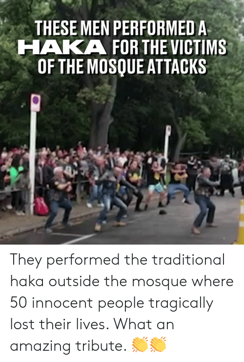 Dank, Lost, and Amazing: THESE MEN PERFORMED A  HAKA FOR THE VICTIMS  OF THE MOSQUE ATTACKS They performed the traditional haka outside the mosque where 50 innocent people tragically lost their lives. What an amazing tribute. 👏👏