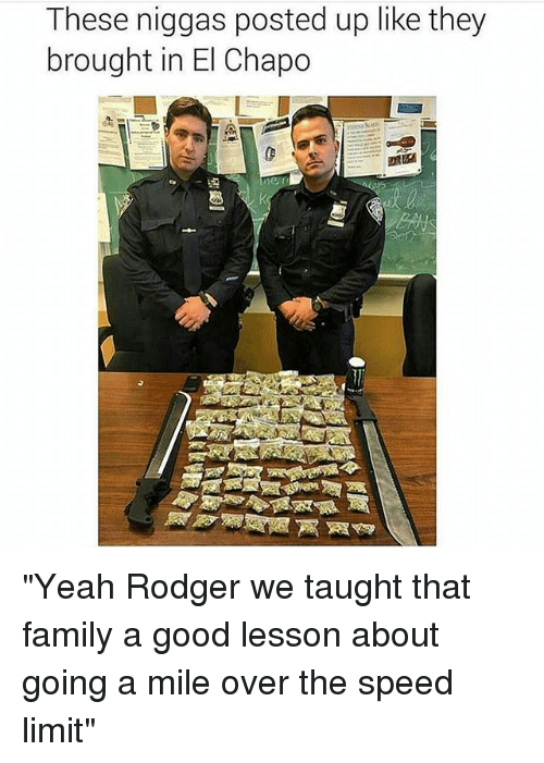 "Rodgering: These niggas posted up like they  brought in El Chapo ""Yeah Rodger we taught that family a good lesson about going a mile over the speed limit"""