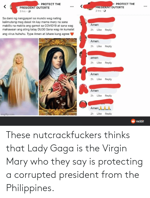 lady: These nutcrackfuckers thinks that Lady Gaga is the Virgin Mary who they say is protecting a corrupted president from the Philippines.