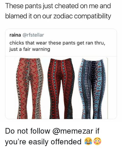 Zodiac, Dank Memes, and Fair: These pants just cheated on me and  blamed it on our zodiac compatibility  raina @rfstellar  chicks that wear these pants get ran thru,  just a fair warning Do not follow @memezar if you're easily offended 😂😳