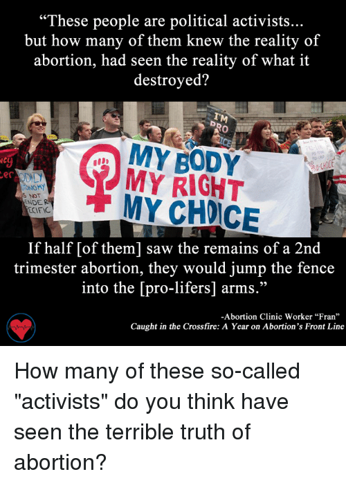 "Memes, 🤖, and Crossfire: ""These people are political activists...  but how many of them knew the reality of  abortion, had seen the reality of what it  destroyed?  MY BODY  MY RIGHT  er  IONOMY  S NOT  MY NDER  ECIFIC  If half [of them] saw the remains of a 2nd  trimester abortion, they would jump the fence  into the [pro-lifers] arms.""  -Abortion Clinic Worker ""Fran""  Caught in the Crossfire: A Year on Abortion's Front Line How many of these so-called ""activists"" do you think have seen the terrible truth of abortion?"