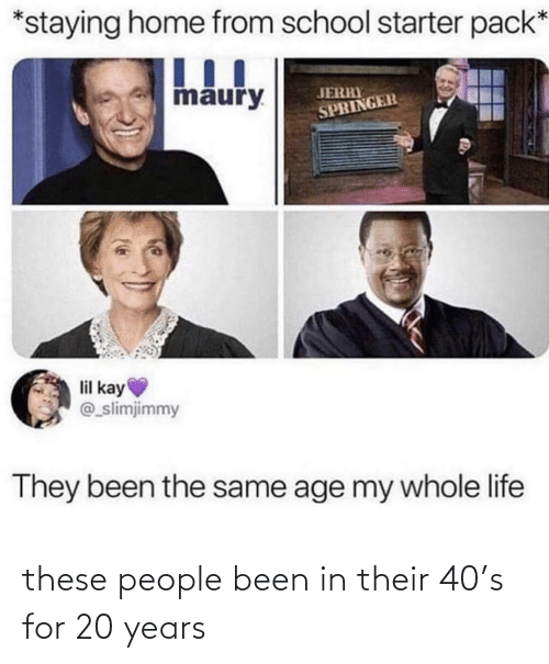 Been: these people been in their 40's for 20 years