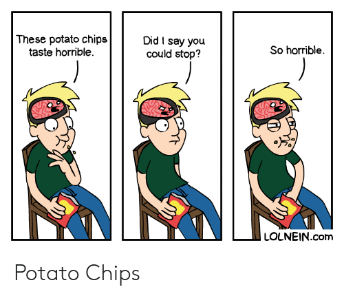 Potato, Chips, and Com: These potato chips  taste horrible.  Did I say you  could stop?  So horrible  LOLNEIN.com Potato Chips