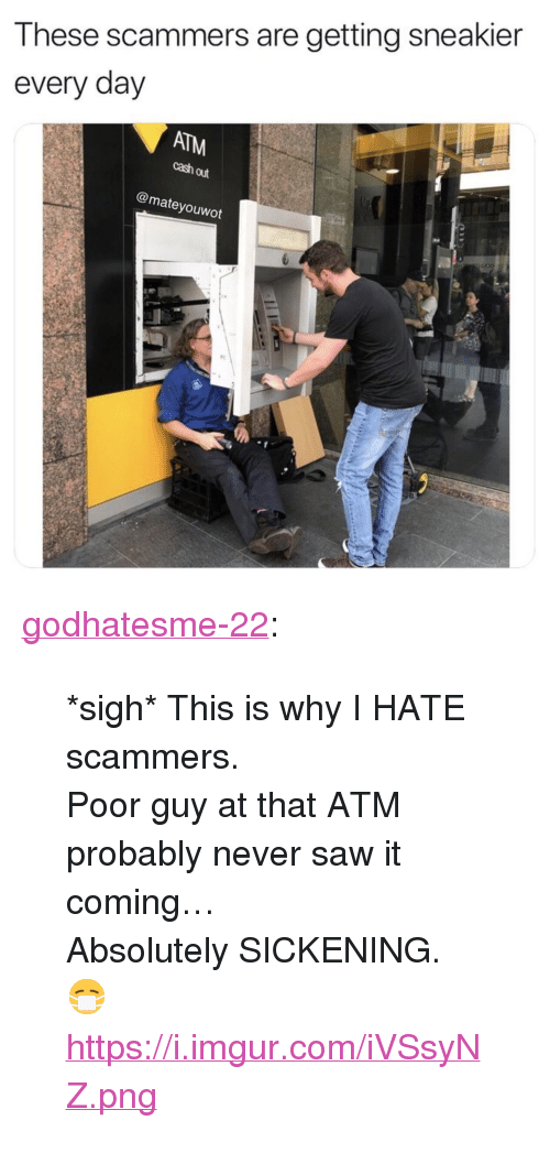 """Never Saw It: These scammers are getting sneakier  every day  ATM  cash out  @mateyouwot <p><a href=""""https://godhatesme-22.tumblr.com/post/171097185667/sigh-this-is-why-i-hate-scammers-poor-guy-at"""" class=""""tumblr_blog"""">godhatesme-22</a>:</p>  <blockquote><p>*sigh* This is why I HATE scammers.</p>  <p>Poor guy at that ATM probably never saw it coming…<br/> Absolutely SICKENING. 😷 </p>  <p><a href=""""https://i.imgur.com/iVSsyNZ.png"""">https://i.imgur.com/iVSsyNZ.png</a></p></blockquote>"""