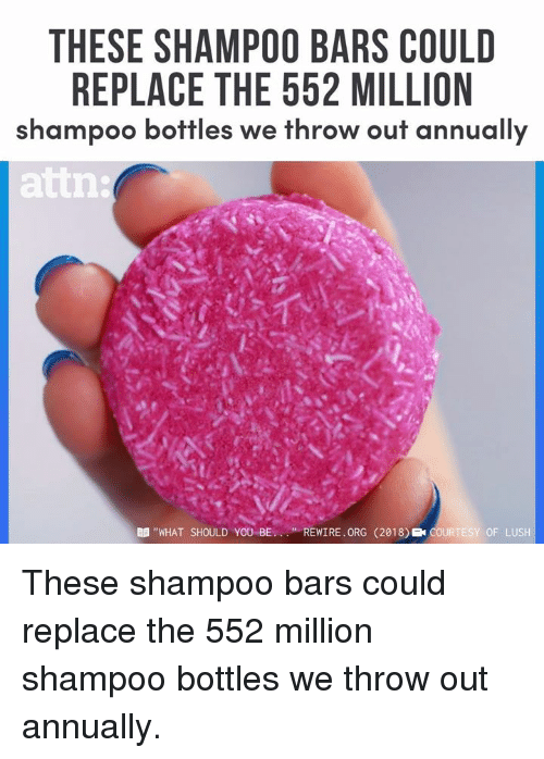 "Lush: THESE SHAMPOO BARS COULD  REPLACE THE 552 MILLION  shampoo bottles we throw out annually  attn  B ""WHAT SHOULD YOU BEREWIRE. ORG (2018) COURTESY OF LUSH These shampoo bars could replace the 552 million shampoo bottles we throw out annually."