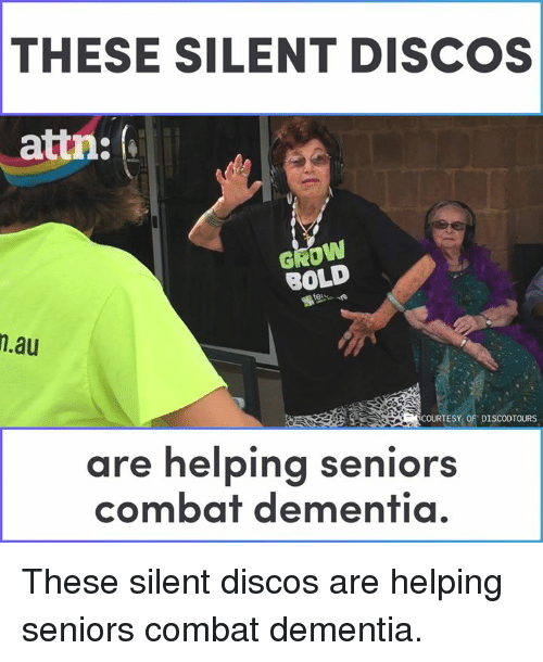 Memes, Dementia, and Bold: THESE SILENT DISCOS  attn:  GROW  BOLD  .au  COURTESY OF DISCODTOURS  are helping seniors  combat dementia. These silent discos are helping seniors combat dementia.